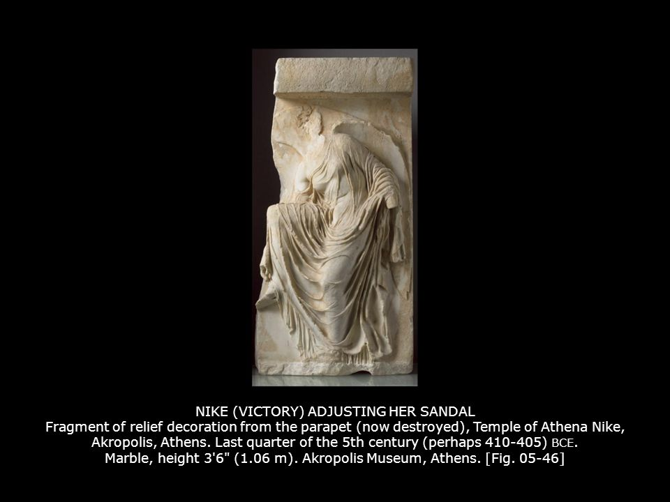 NIKE (VICTORY) ADJUSTING HER SANDAL Fragment of relief decoration from the parapet (now destroyed), Temple of Athena Nike, Akropolis, Athens. Last quarter of the 5th century (perhaps 410-405) BCE. Marble, height 3 6 (1.06 m). Akropolis Museum, Athens. [Fig. 05-46]
